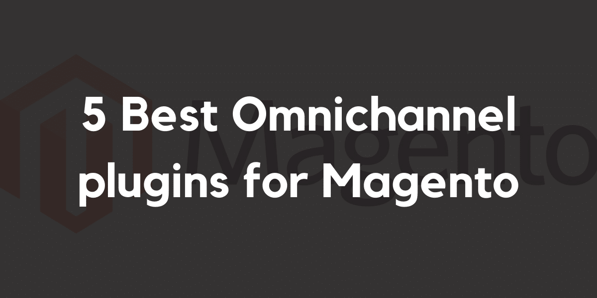 5 Best Omnichannel plugins for Magento