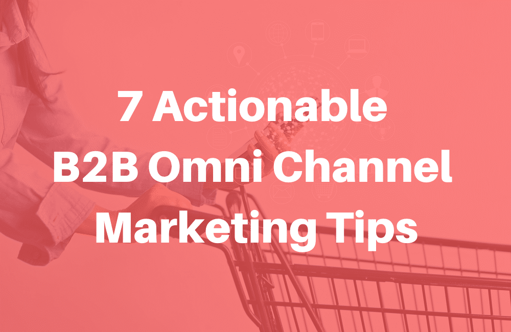 7 Actionable B2B Omnichannel marketing tips