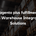 Magento plus fulfillment_ Top Warehouse Integration Solutions