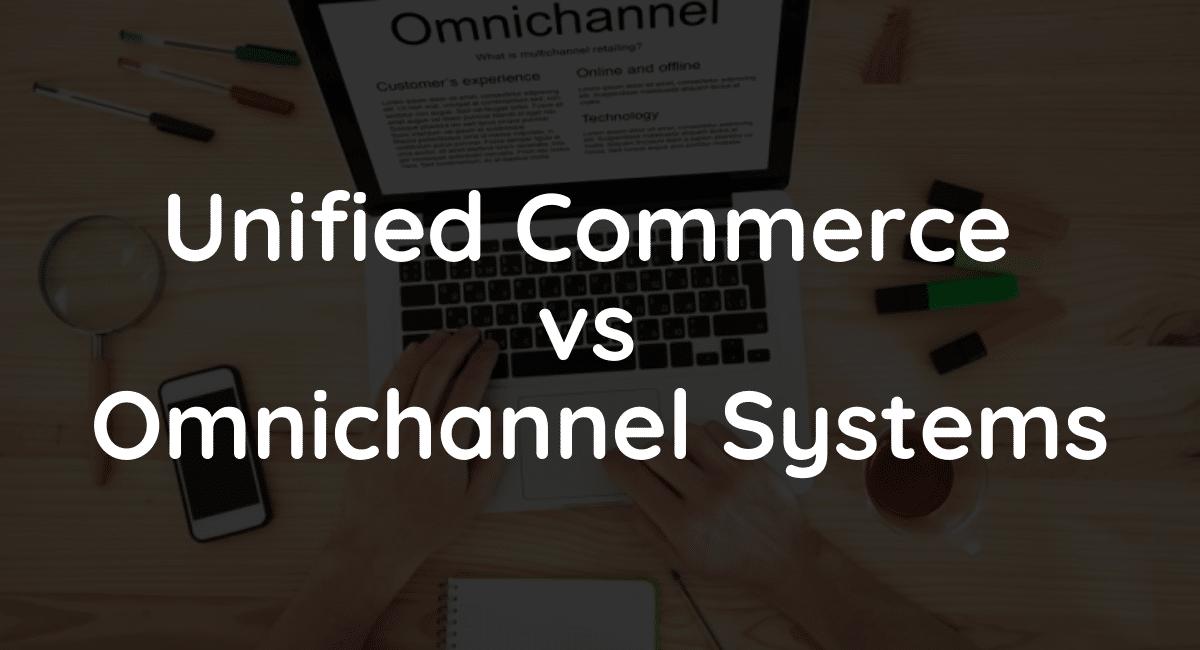Omnichannel vs Unified Commerce