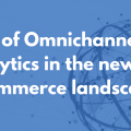 Role of Omnichannel Analytics in the new E-commerce landscape